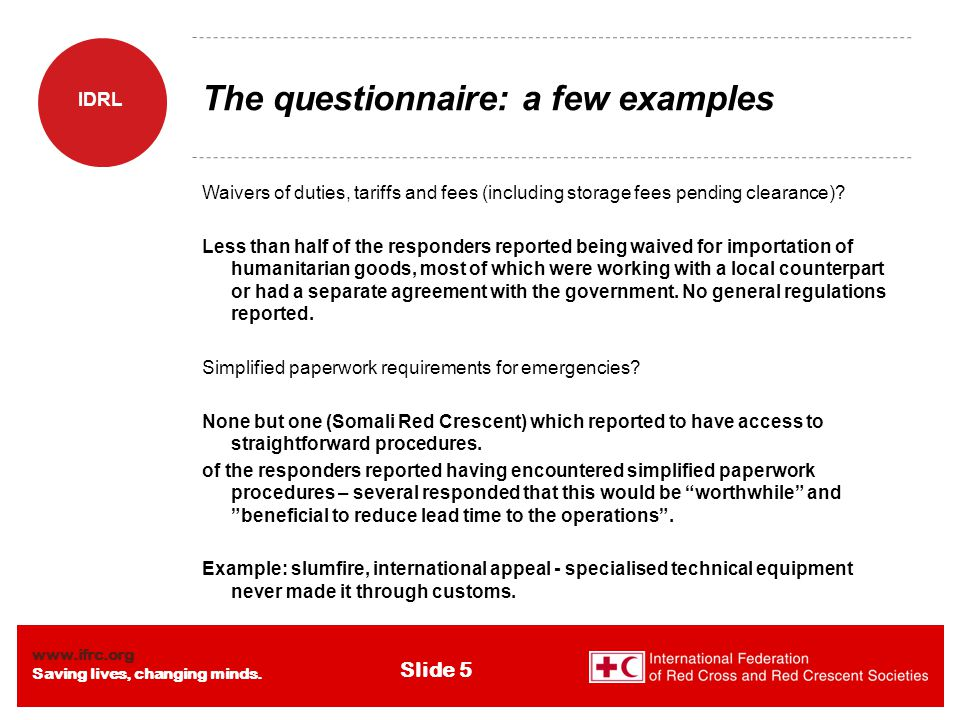 www.ifrc.org Saving lives, changing minds. IDRL Slide 5 The questionnaire: a few examples Waivers of duties, tariffs and fees (including storage fees