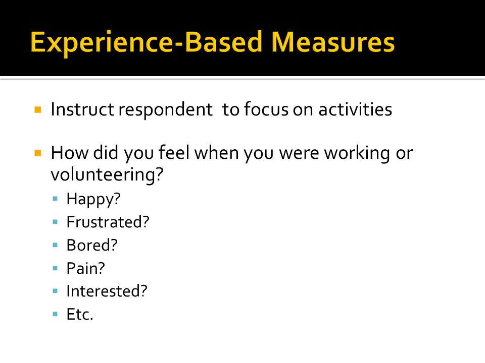  Instruct respondent to focus on activities  How did you feel when you were working or volunteering.