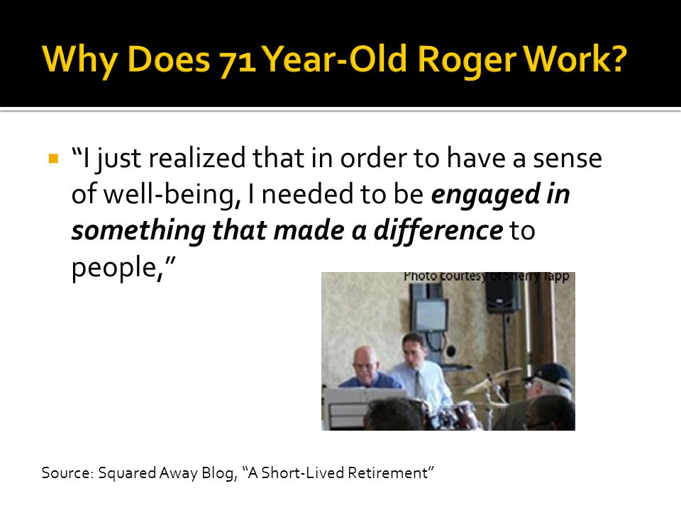  I just realized that in order to have a sense of well-being, I needed to be engaged in something that made a difference to people, Source: Squared Away Blog, A Short-Lived Retirement