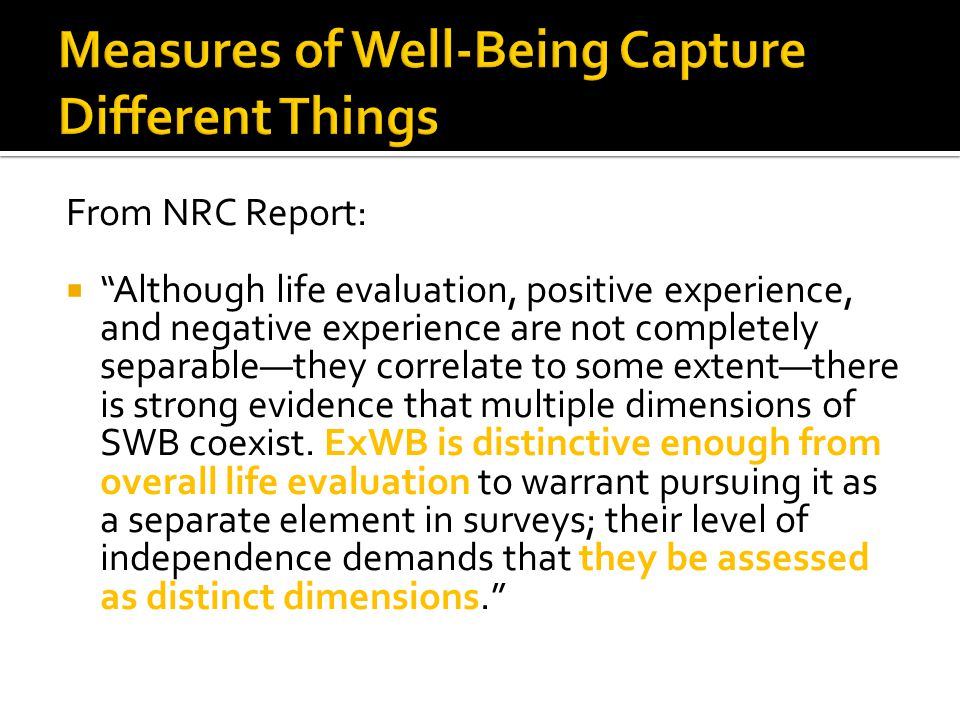 From NRC Report:  Although life evaluation, positive experience, and negative experience are not completely separable—they correlate to some extent—there is strong evidence that multiple dimensions of SWB coexist.