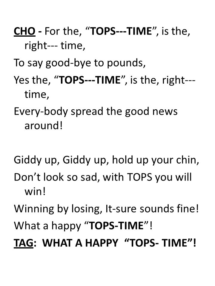 CHO - For the, TOPS---TIME , is the, right--- time, To say good-bye to pounds, Yes the, TOPS---TIME , is the, right--- time, Every-body spread the good news around.
