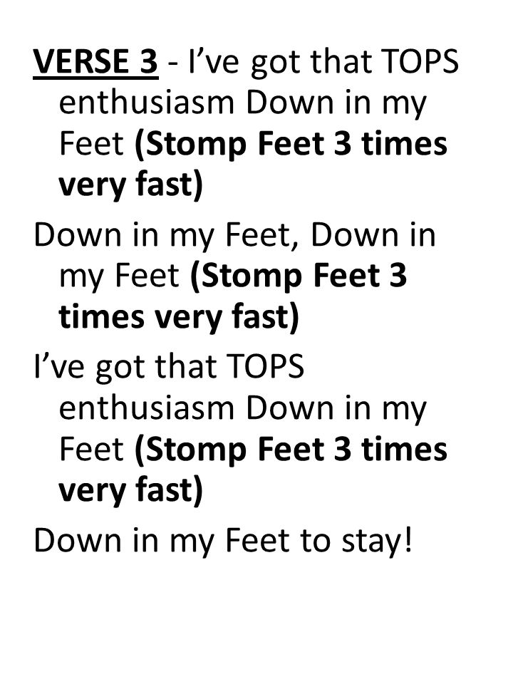 VERSE 3 - I've got that TOPS enthusiasm Down in my Feet (Stomp Feet 3 times very fast) Down in my Feet, Down in my Feet (Stomp Feet 3 times very fast) I've got that TOPS enthusiasm Down in my Feet (Stomp Feet 3 times very fast) Down in my Feet to stay!