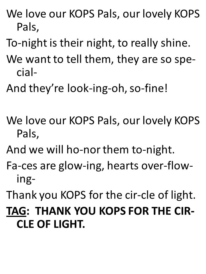 We love our KOPS Pals, our lovely KOPS Pals, To-night is their night, to really shine.