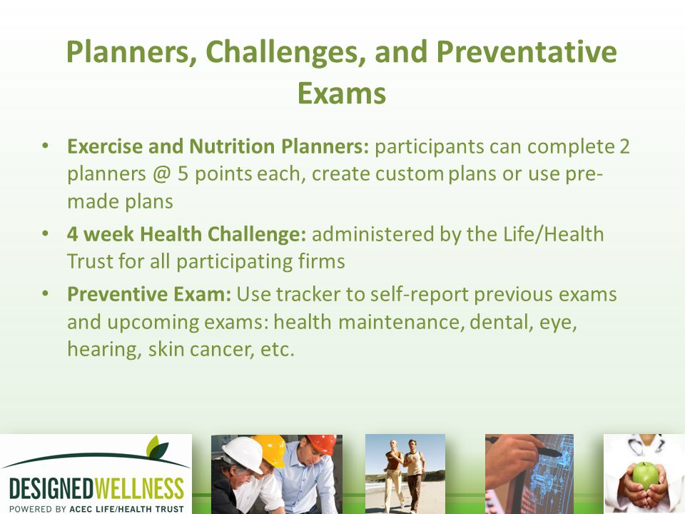 Planners, Challenges, and Preventative Exams Exercise and Nutrition Planners: participants can complete 2 planners @ 5 points each, create custom plans or use pre- made plans 4 week Health Challenge: administered by the Life/Health Trust for all participating firms Preventive Exam: Use tracker to self-report previous exams and upcoming exams: health maintenance, dental, eye, hearing, skin cancer, etc.