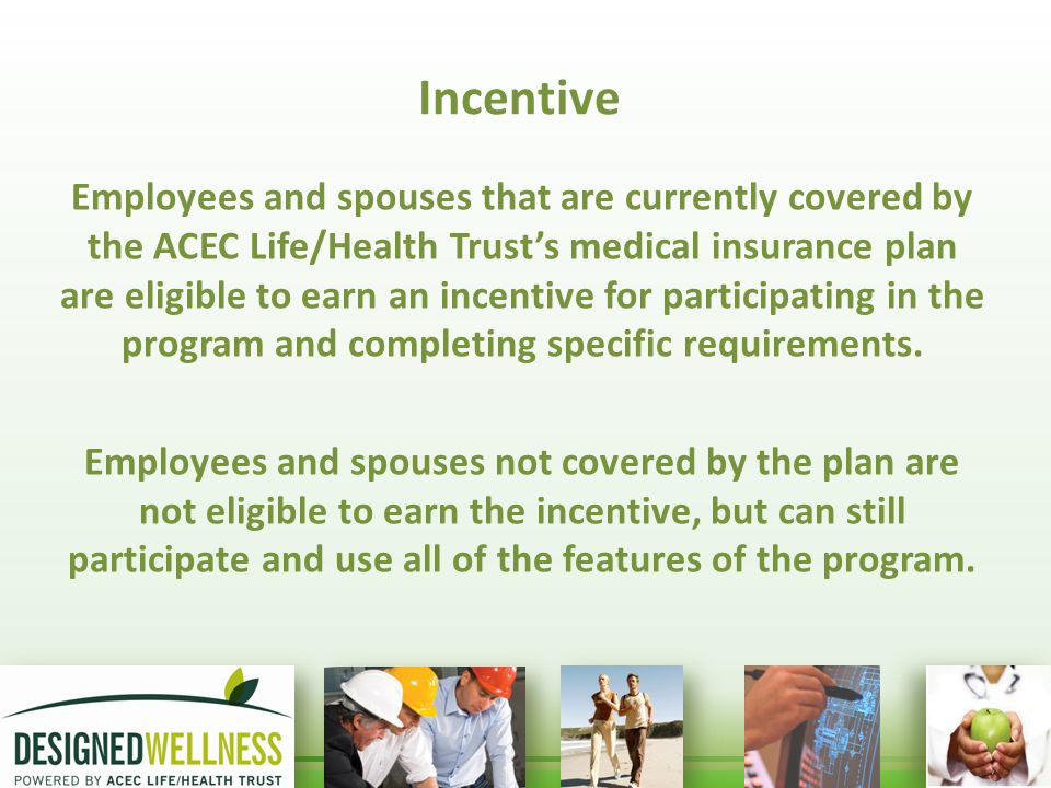 Incentive Employees and spouses that are currently covered by the ACEC Life/Health Trust's medical insurance plan are eligible to earn an incentive for participating in the program and completing specific requirements.