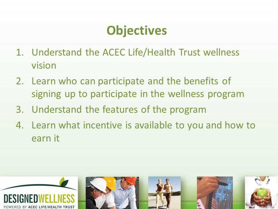 Objectives 1.Understand the ACEC Life/Health Trust wellness vision 2.Learn who can participate and the benefits of signing up to participate in the wellness program 3.Understand the features of the program 4.Learn what incentive is available to you and how to earn it