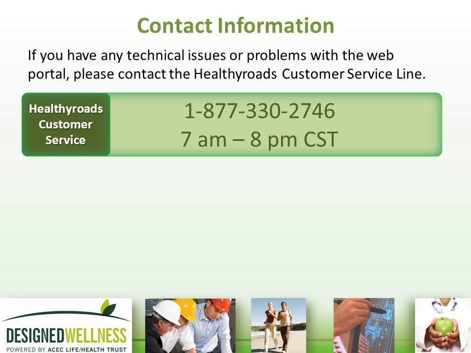 Contact Information If you have any technical issues or problems with the web portal, please contact the Healthyroads Customer Service Line.