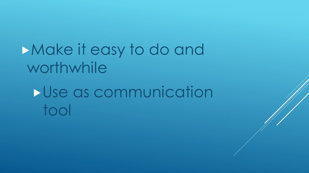  Make it easy to do and worthwhile  Use as communication tool