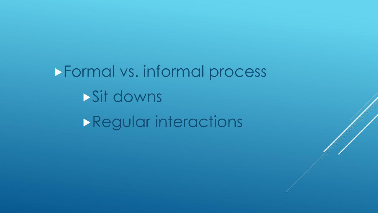  Formal vs. informal process  Sit downs  Regular interactions