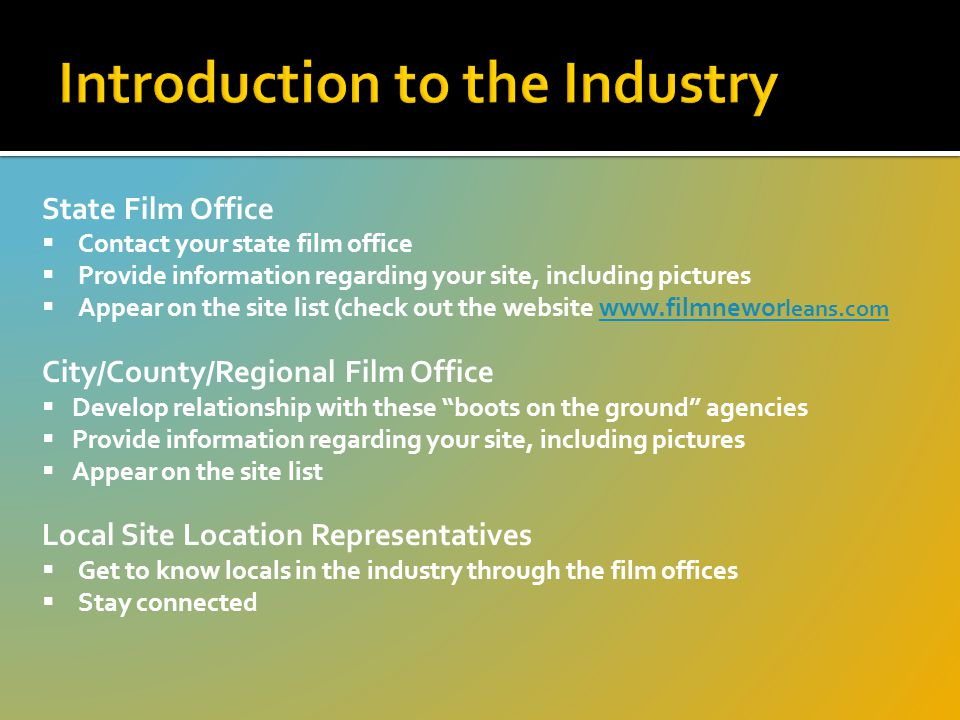 State Film Office  Contact your state film office  Provide information regarding your site, including pictures  Appear on the site list (check out the website www.filmnewor leans.comwww.filmnewor leans.com City/County/Regional Film Office  Develop relationship with these boots on the ground agencies  Provide information regarding your site, including pictures  Appear on the site list Local Site Location Representatives  Get to know locals in the industry through the film offices  Stay connected