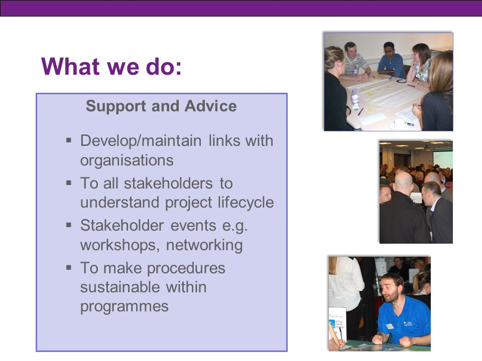 What we do: Support and Advice  Develop/maintain links with organisations  To all stakeholders to understand project lifecycle  Stakeholder events e.g.