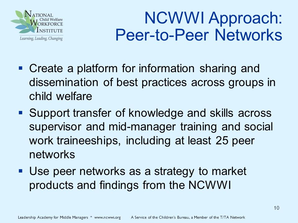 NCWWI Approach: Peer-to-Peer Networks  Create a platform for information sharing and dissemination of best practices across groups in child welfare  Support transfer of knowledge and skills across supervisor and mid-manager training and social work traineeships, including at least 25 peer networks  Use peer networks as a strategy to market products and findings from the NCWWI 10 Leadership Academy for Middle Managers * www.ncwwi.org A Service of the Children s Bureau, a Member of the T/TA Network