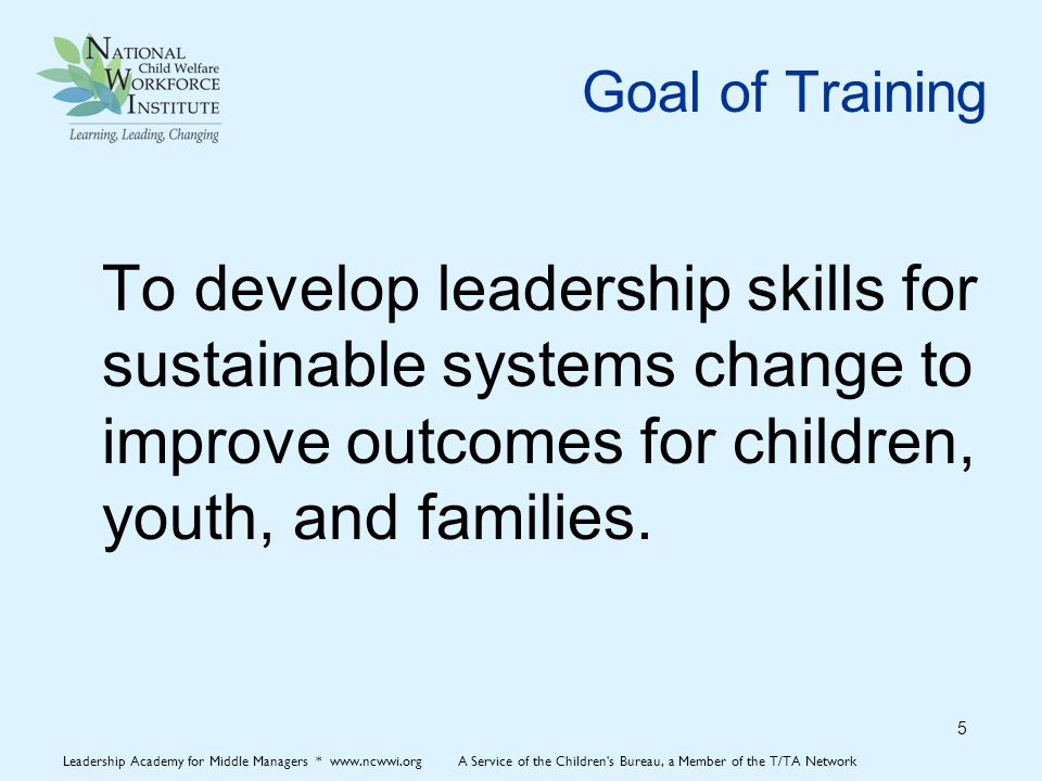 NCWWI Leadership Model 6 Leadership Academy for Middle Managers * www.ncwwi.org A Service of the Children s Bureau, a Member of the T/TA Network