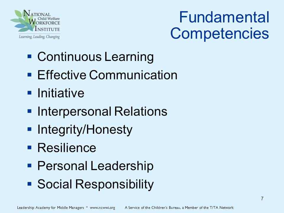 Fundamental Competencies  Continuous Learning  Effective Communication  Initiative  Interpersonal Relations  Integrity/Honesty  Resilience  Personal Leadership  Social Responsibility 7 Leadership Academy for Middle Managers * www.ncwwi.org A Service of the Children s Bureau, a Member of the T/TA Network