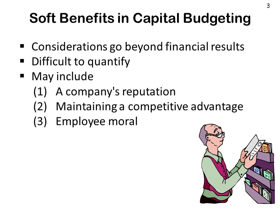 Soft Benefits in Capital Budgeting 3  Considerations go beyond financial results  Difficult to quantify  May include (1) A company's reputation (2)