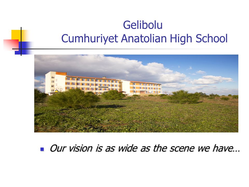 Gelibolu Cumhuriyet Anatolian High School Our vision is as wide as the scene we have… Our vision is as wide as the scene we have…