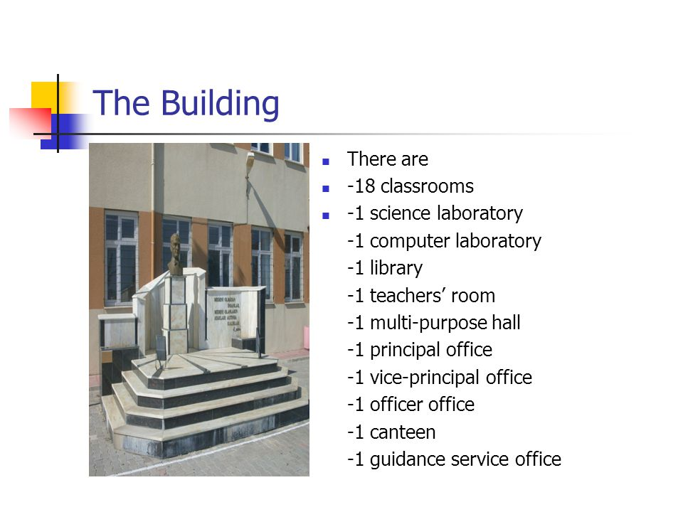 The Building There are -18 classrooms -1 science laboratory -1 computer laboratory -1 library -1 teachers' room -1 multi-purpose hall -1 principal office -1 vice-principal office -1 officer office -1 canteen -1 guidance service office