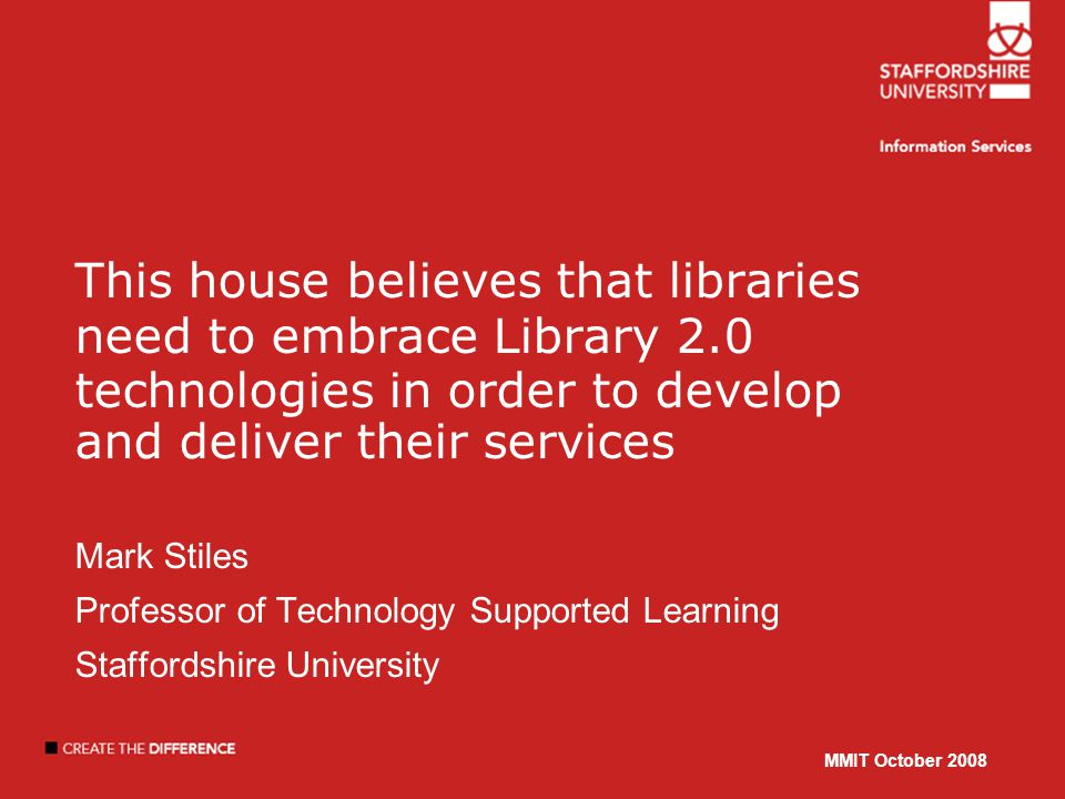 MMIT October 2008 This house believes that libraries need to embrace Library 2.0 technologies in order to develop and deliver their services Mark Stiles Professor of Technology Supported Learning Staffordshire University MMIT October 2008