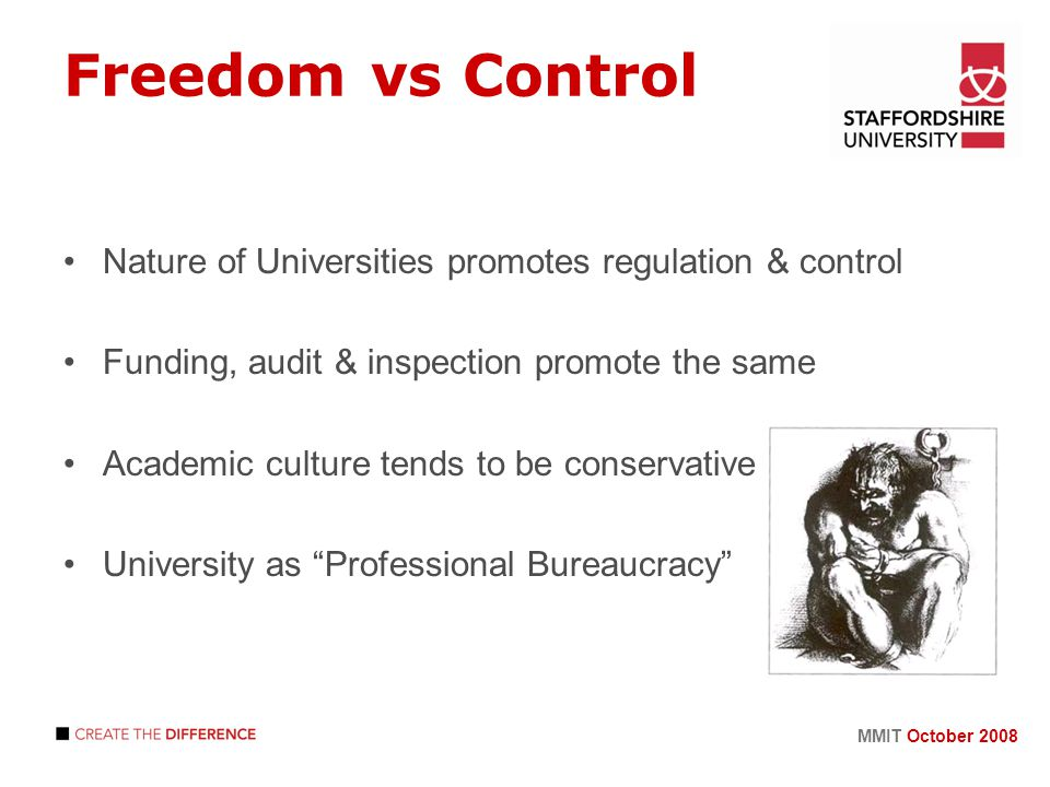 MMIT October 2008 Freedom vs Control Nature of Universities promotes regulation & control Funding, audit & inspection promote the same Academic culture tends to be conservative University as Professional Bureaucracy