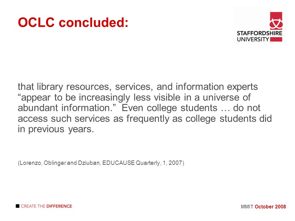 MMIT October 2008 OCLC concluded: that library resources, services, and information experts appear to be increasingly less visible in a universe of abundant information. Even college students … do not access such services as frequently as college students did in previous years.