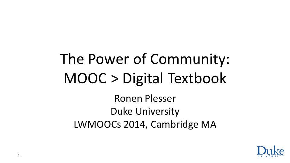 The Power of Community: MOOC > Digital Textbook Ronen Plesser Duke University LWMOOCs 2014, Cambridge MA 1