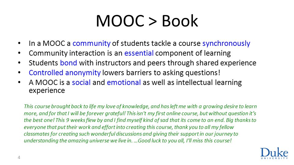 MOOC > Book In a MOOC a community of students tackle a course synchronously Community interaction is an essential component of learning Students bond with instructors and peers through shared experience Controlled anonymity lowers barriers to asking questions.