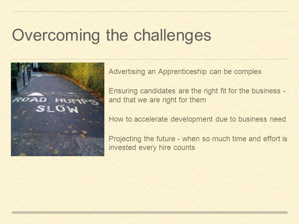 Overcoming the challenges Advertising an Apprenticeship can be complex Ensuring candidates are the right fit for the business - and that we are right for them How to accelerate development due to business need Projecting the future - when so much time and effort is invested every hire counts