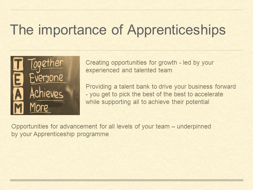 The importance of Apprenticeships Creating opportunities for growth - led by your experienced and talented team Providing a talent bank to drive your business forward - you get to pick the best of the best to accelerate while supporting all to achieve their potential Opportunities for advancement for all levels of your team – underpinned by your Apprenticeship programme