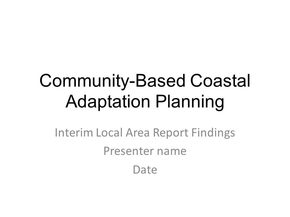 Community-Based Coastal Adaptation Planning Interim Local Area Report Findings Presenter name Date