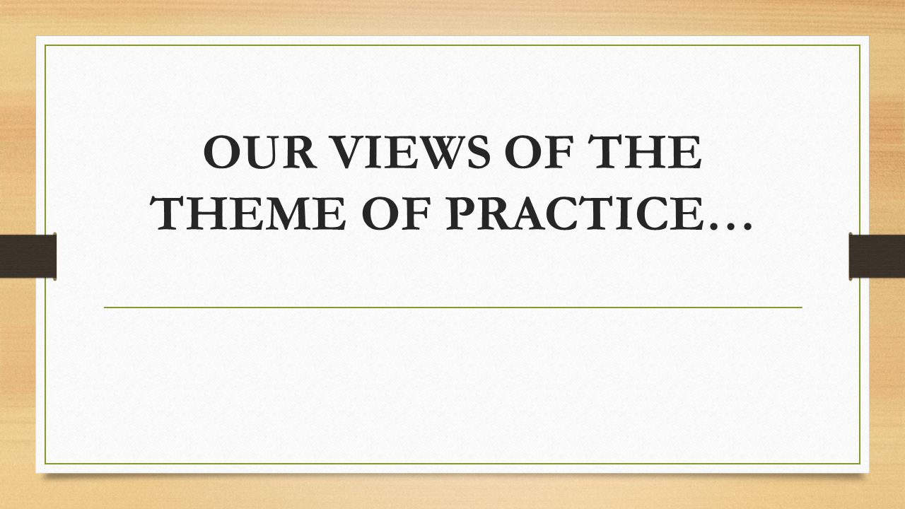 OUR VIEWS OF THE THEME OF PRACTICE…