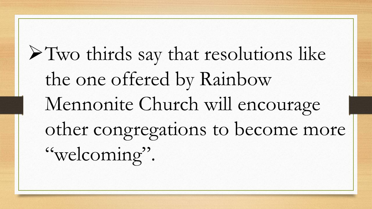  Two thirds say that resolutions like the one offered by Rainbow Mennonite Church will encourage other congregations to become more welcoming .