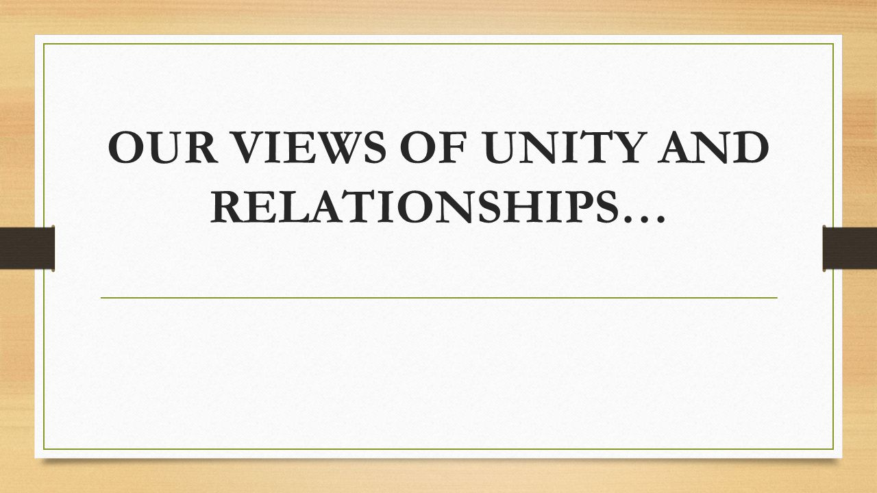 OUR VIEWS OF UNITY AND RELATIONSHIPS…