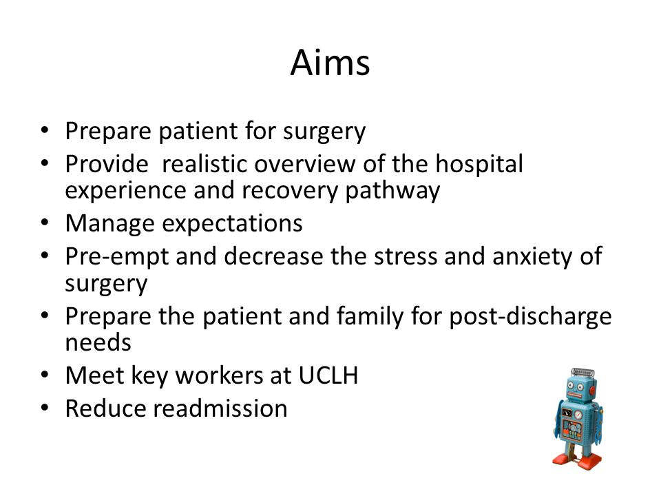 Aims Prepare patient for surgery Provide realistic overview of the hospital experience and recovery pathway Manage expectations Pre-empt and decrease the stress and anxiety of surgery Prepare the patient and family for post-discharge needs Meet key workers at UCLH Reduce readmission
