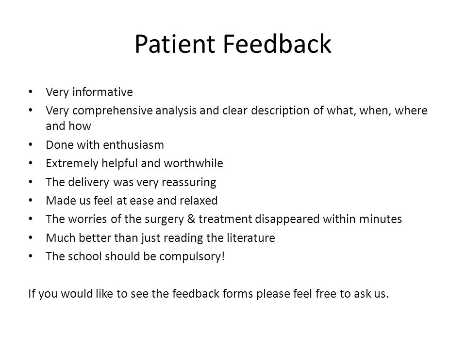 Patient Feedback Very informative Very comprehensive analysis and clear description of what, when, where and how Done with enthusiasm Extremely helpful and worthwhile The delivery was very reassuring Made us feel at ease and relaxed The worries of the surgery & treatment disappeared within minutes Much better than just reading the literature The school should be compulsory.