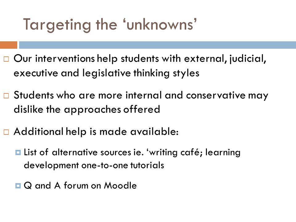 Targeting the 'unknowns'  Our interventions help students with external, judicial, executive and legislative thinking styles  Students who are more internal and conservative may dislike the approaches offered  Additional help is made available:  List of alternative sources ie.