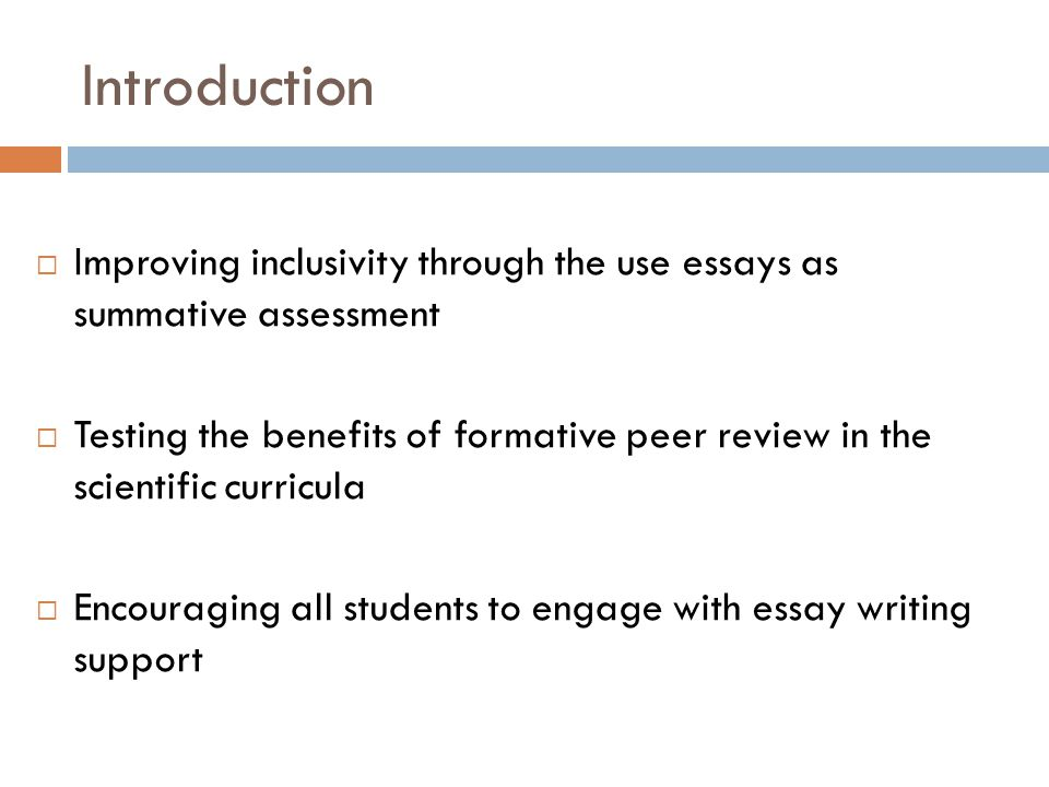 Introduction  Improving inclusivity through the use essays as summative assessment  Testing the benefits of formative peer review in the scientific curricula  Encouraging all students to engage with essay writing support