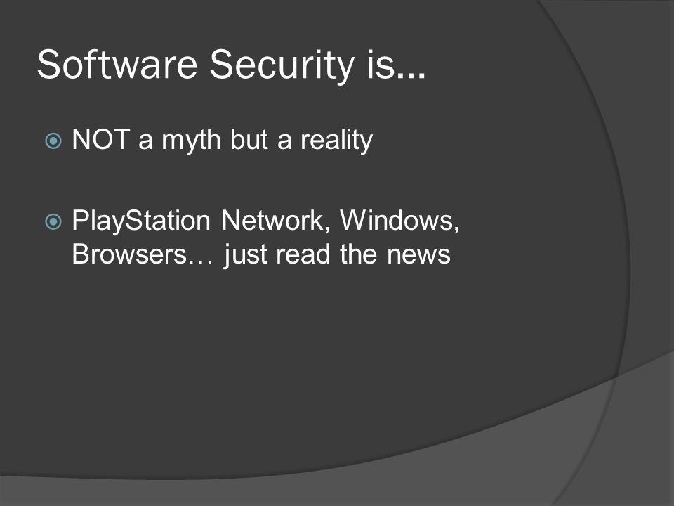 Software Security is…  NOT a myth but a reality  PlayStation Network, Windows, Browsers… just read the news