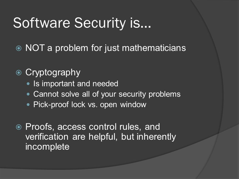 Software Security is…  NOT a problem for just mathematicians  Cryptography Is important and needed Cannot solve all of your security problems Pick-p