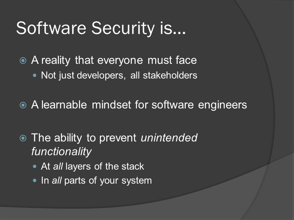 Software Security is…  A reality that everyone must face Not just developers, all stakeholders  A learnable mindset for software engineers  The abi