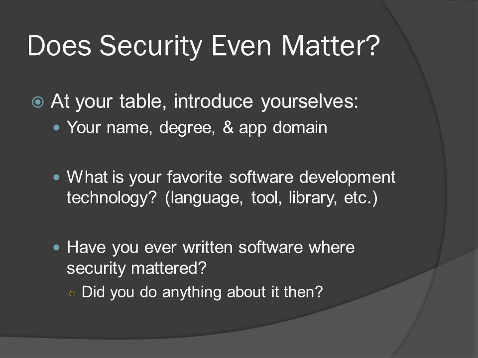 Does Security Even Matter?  At your table, introduce yourselves: Your name, degree, & app domain What is your favorite software development technolog