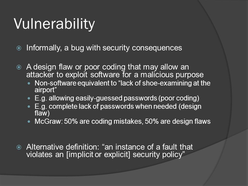 Vulnerability  Informally, a bug with security consequences  A design flaw or poor coding that may allow an attacker to exploit software for a malic