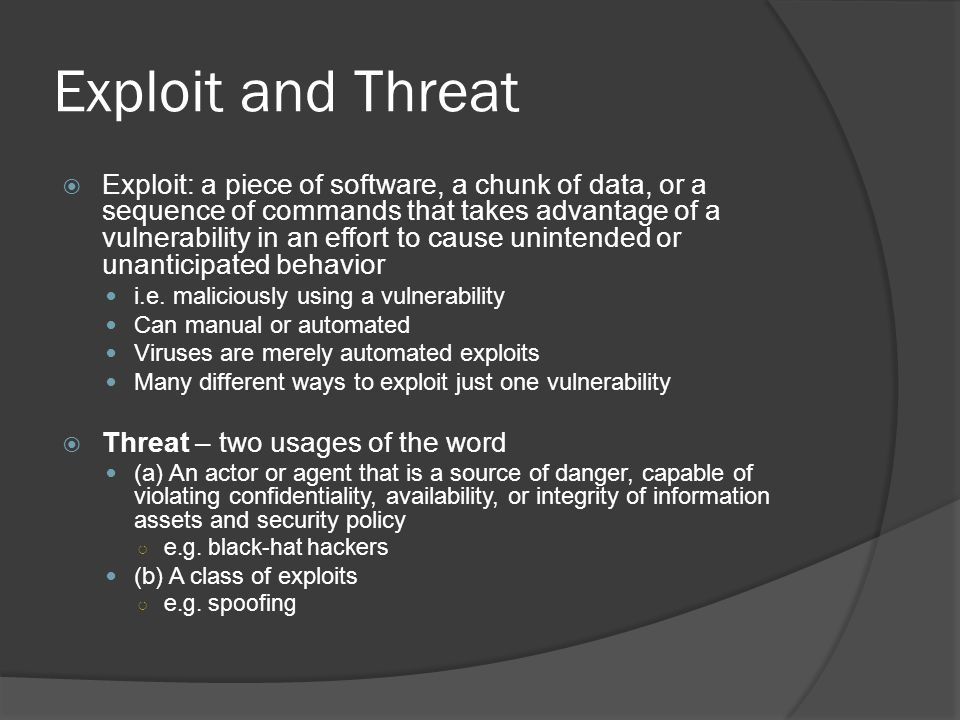 Exploit and Threat  Exploit: a piece of software, a chunk of data, or a sequence of commands that takes advantage of a vulnerability in an effort to