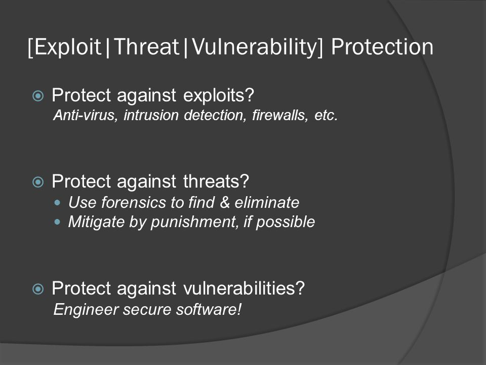 [Exploit|Threat|Vulnerability] Protection  Protect against exploits? Anti-virus, intrusion detection, firewalls, etc.  Protect against threats? Use