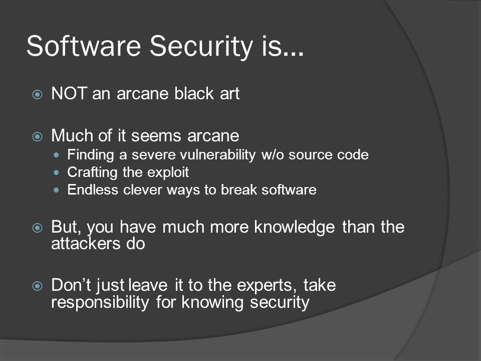 Software Security is…  NOT an arcane black art  Much of it seems arcane Finding a severe vulnerability w/o source code Crafting the exploit Endless