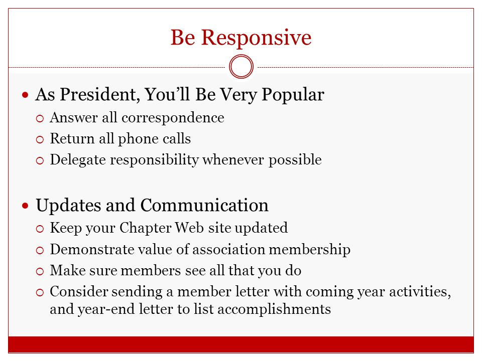 Be Responsive As President, You'll Be Very Popular  Answer all correspondence  Return all phone calls  Delegate responsibility whenever possible Updates and Communication  Keep your Chapter Web site updated  Demonstrate value of association membership  Make sure members see all that you do  Consider sending a member letter with coming year activities, and year-end letter to list accomplishments