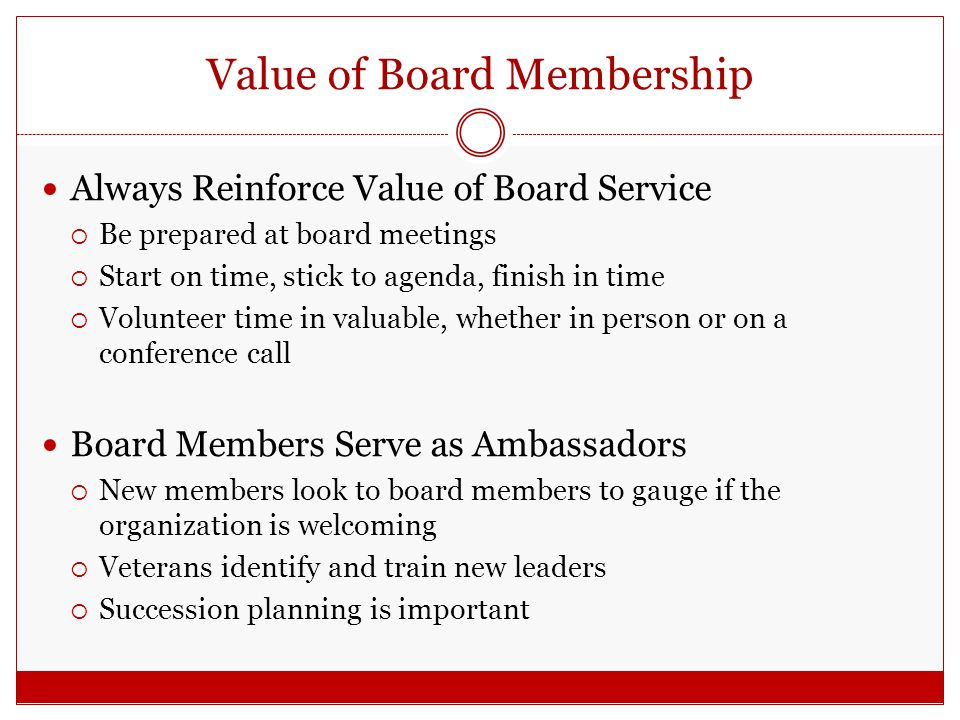 Value of Board Membership Always Reinforce Value of Board Service  Be prepared at board meetings  Start on time, stick to agenda, finish in time  Volunteer time in valuable, whether in person or on a conference call Board Members Serve as Ambassadors  New members look to board members to gauge if the organization is welcoming  Veterans identify and train new leaders  Succession planning is important