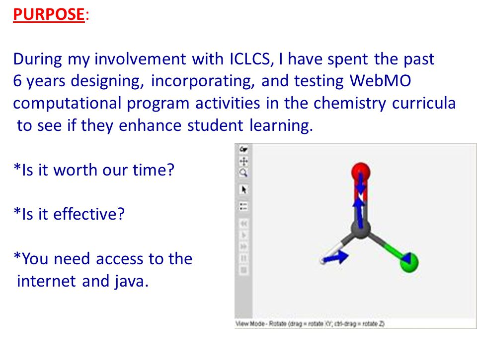 PURPOSE: During my involvement with ICLCS, I have spent the past 6 years designing, incorporating, and testing WebMO computational program activities in the chemistry curricula to see if they enhance student learning.