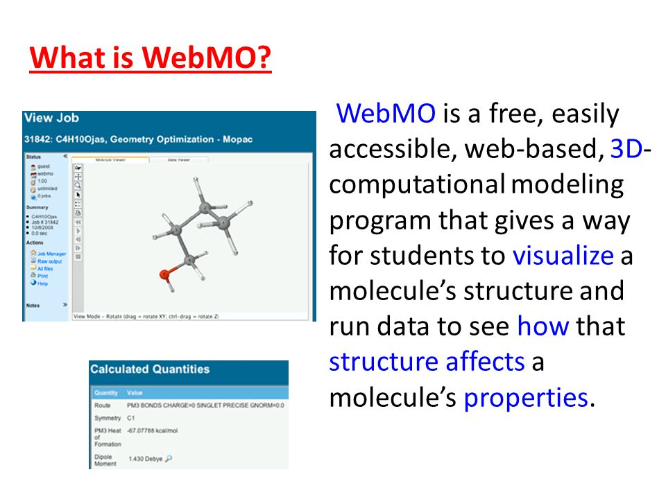 WebMO is a free, easily accessible, web-based, 3D- computational modeling program that gives a way for students to visualize a molecule's structure and run data to see how that structure affects a molecule's properties.