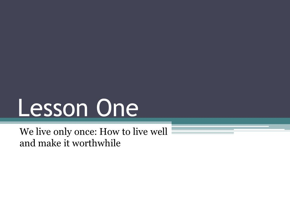 Lesson One We live only once: How to live well and make it worthwhile