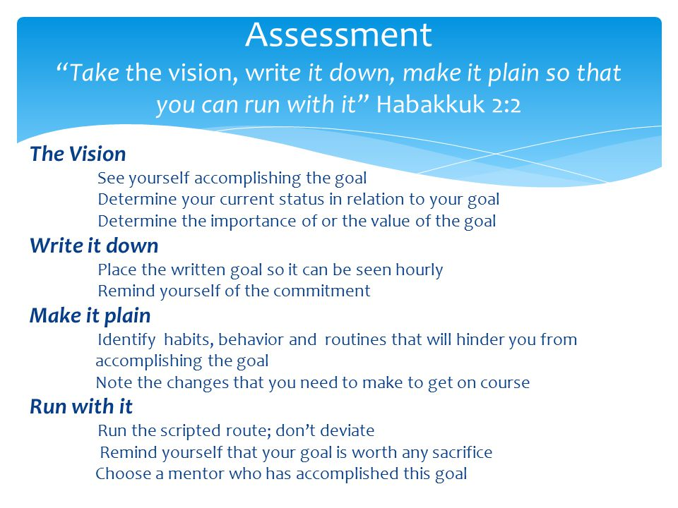 The Vision See yourself accomplishing the goal Determine your current status in relation to your goal Determine the importance of or the value of the goal Write it down Place the written goal so it can be seen hourly Remind yourself of the commitment Make it plain Identify habits, behavior and routines that will hinder you from accomplishing the goal Note the changes that you need to make to get on course Run with it Run the scripted route; don't deviate Remind yourself that your goal is worth any sacrifice Choose a mentor who has accomplished this goal Assessment Take the vision, write it down, make it plain so that you can run with it Habakkuk 2:2